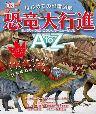 はじめての恐竜図鑑 恐竜大行進atoz ティラノサウルスもトリケラトプスも、日本の恐竜もいる!