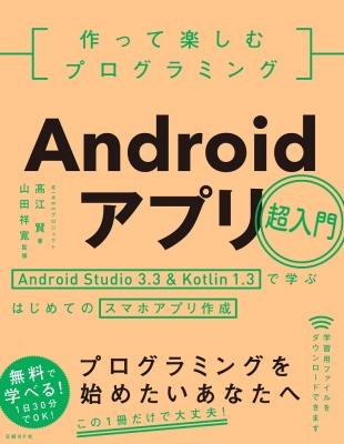 作って楽しむプログラミング Androidアプリ超入門 Android Studio3.3&Kotlin1.3で学ぶはじめてのスマホアプリ作成