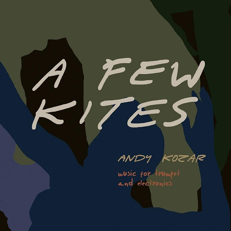 Andy Kozar: A Few Kites-music For Trumpet & Eloctronics