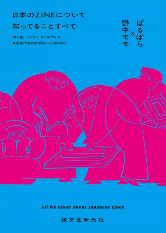 日本のZINEについて知ってることすべて 同人誌、ミニコミ、リトルプレス-自主制作出版史1960-2010年代