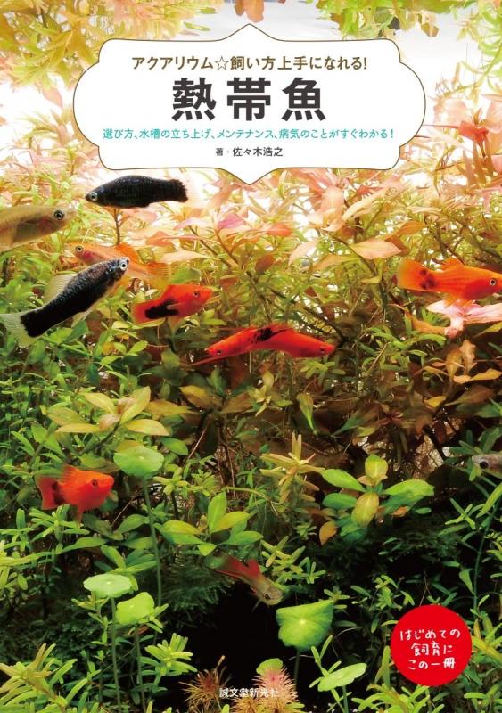 アクアリウム☆飼い方上手になれる!熱帯魚 選び方、水槽の立ち上げ、メンテナンス、病気のことがすぐわかる!