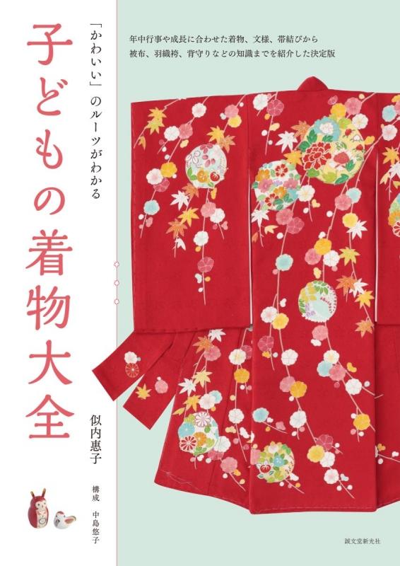 子どもの着物大全 かわいい」のルーツがわかる 年中行事や成長に合わせた着物、文様、帯結びから被布、羽織袴、背守りなどの知識までを紹介した決定版