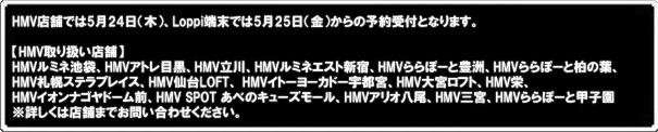 HMV店舗では5月24日(木)、Loppi端末では5月25日(金)からの予約受付となります。 【HMV取り扱い店舗】 HMVルミネ池袋、HMVアトレ目黒、HMV立川、HMVルミネエスト新宿、HMVららぽーと豊洲、 HMVららぽーと柏の葉、HMV札幌ステラプレイス、HMV仙台LOFT、 HMVイトーヨーカドー宇都宮、 HMV大宮ロフト、HMV栄、HMVイオンナゴヤドーム前、HMV SPOT あべのキューズモール、 HMVアリオ八尾、HMV三宮、HMVららぽーと甲子園 ※詳しくは店舗までお問い合わせください。