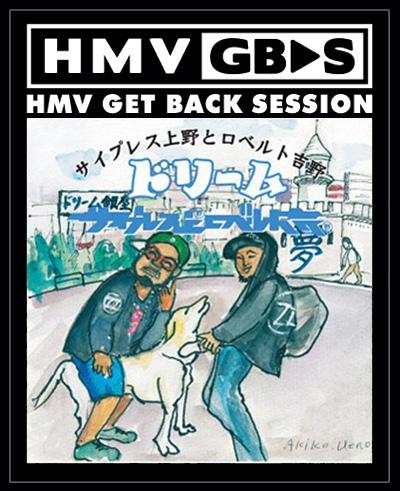 【HMV GET BACK SESSION】 サイプレス上野とロベルト吉野 『ドリーム』