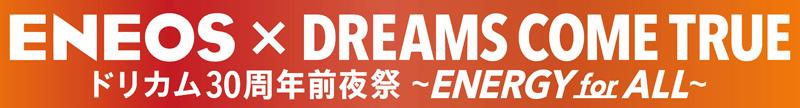 ENEOS×DREAMS COME TRUE ドリカム30周年前夜祭 〜ENERGY for ALL〜!