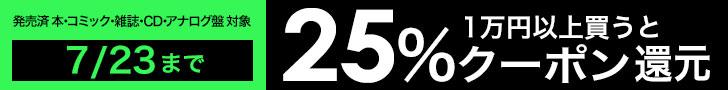 7/23(火)まで!大還元祭!1万円以上で25%クーポン還元!発売済 本・コミック・雑誌・CD・アナログ盤 対象