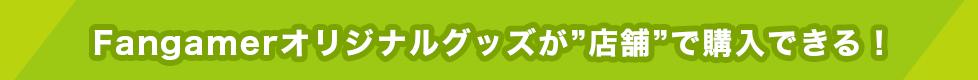 """Fangamerオリジナルグッズが""""店舗""""で購入できる!"""