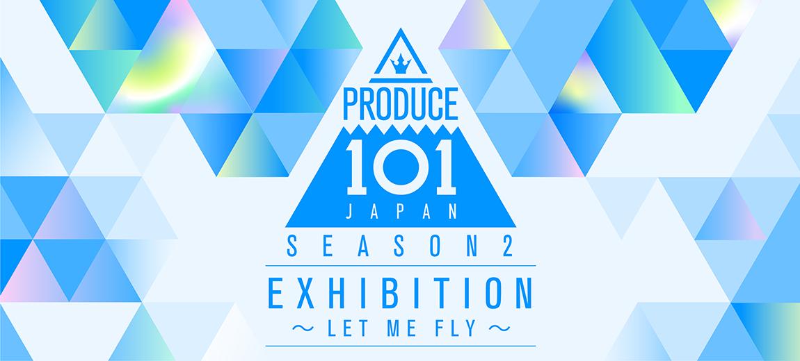 PRODUCE 101 JAPAN SEASON2 EXHIBITION 〜LET ME FLY〜